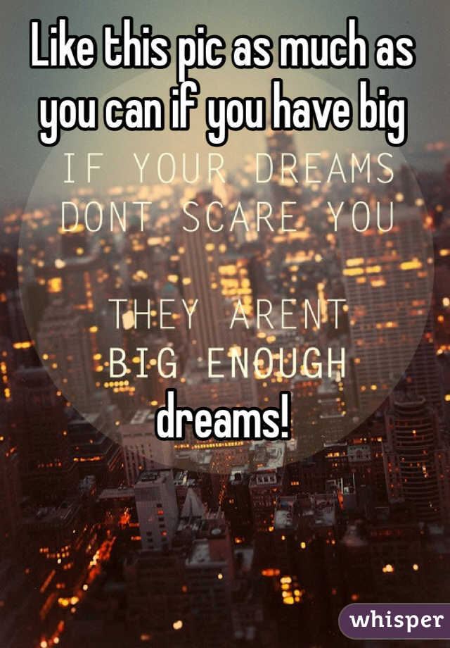 Like this pic as much as you can if you have big      dreams!
