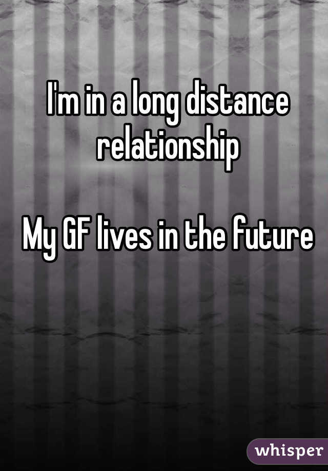 I'm in a long distance relationship   My GF lives in the future
