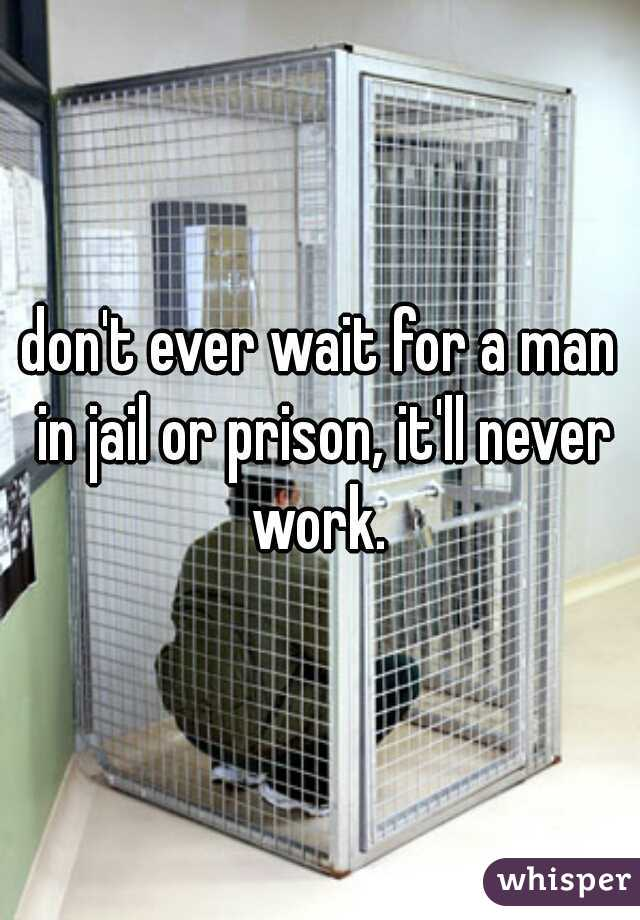 don't ever wait for a man in jail or prison, it'll never work.