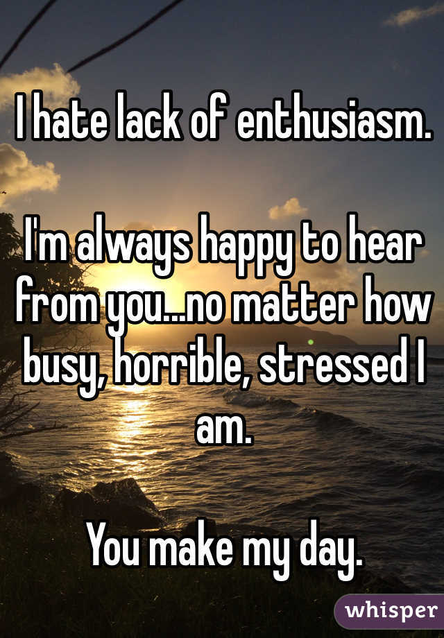 I hate lack of enthusiasm.   I'm always happy to hear from you...no matter how busy, horrible, stressed I am.   You make my day.