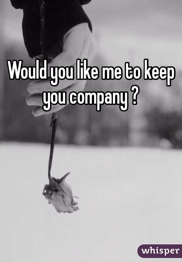 Would you like me to keep you company ?