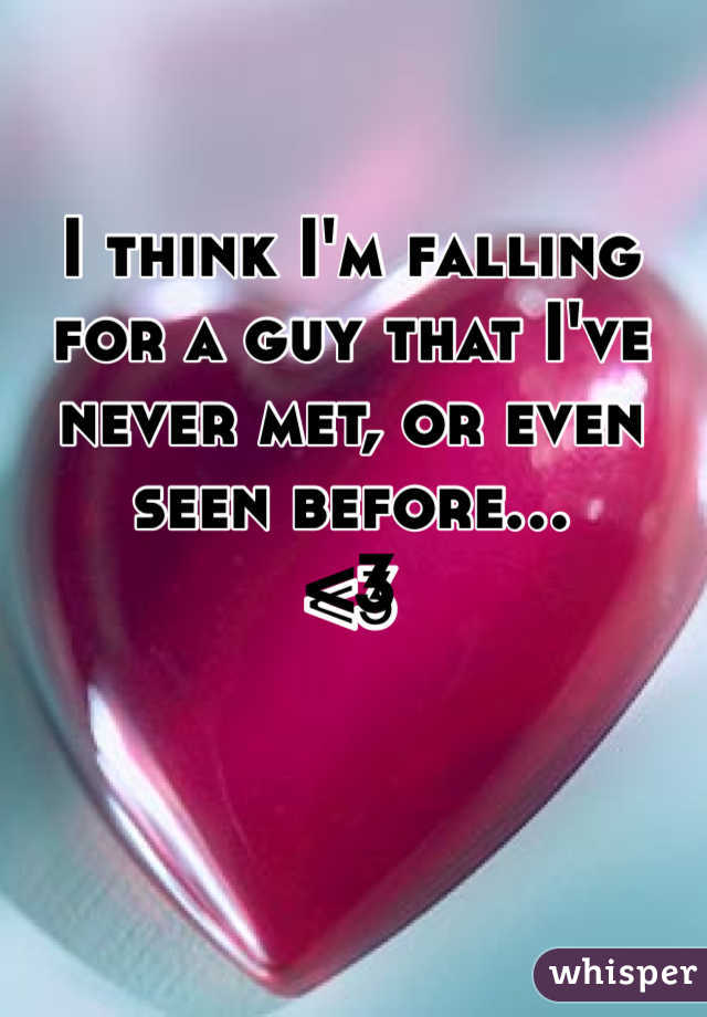 I think I'm falling for a guy that I've never met, or even seen before...  <3