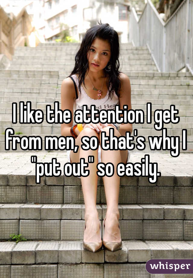 """I like the attention I get from men, so that's why I """"put out"""" so easily."""