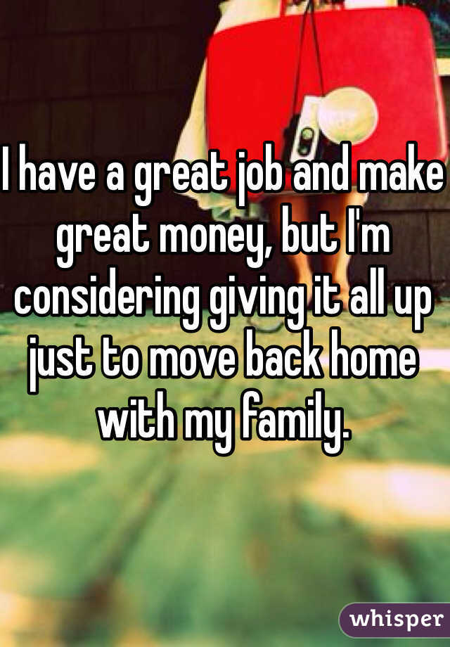 I have a great job and make great money, but I'm considering giving it all up just to move back home with my family.