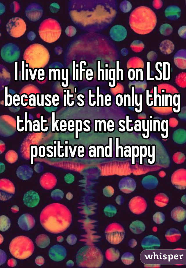 I live my life high on LSD because it's the only thing that keeps me staying positive and happy