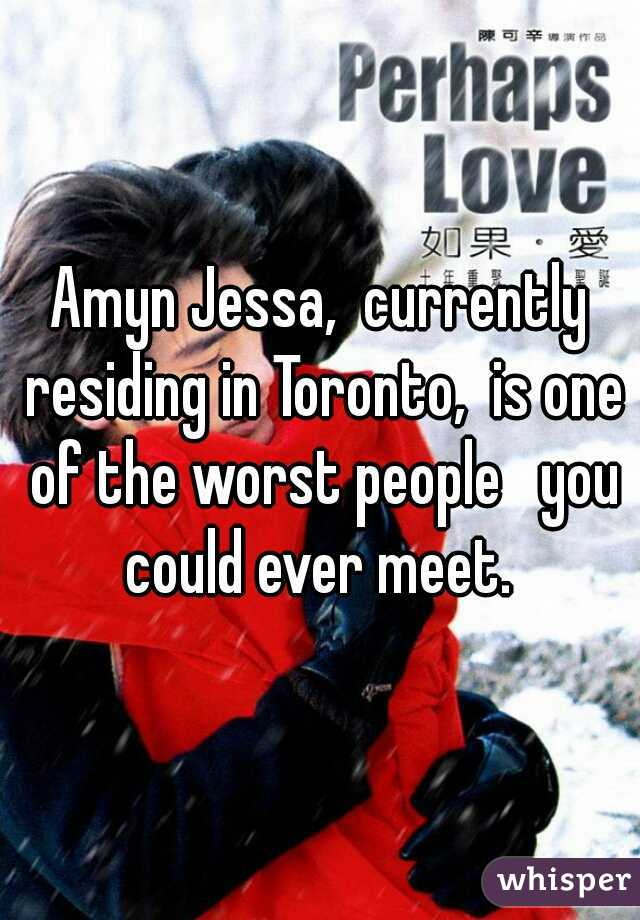 Amyn Jessa,  currently residing in Toronto,  is one of the worst people   you could ever meet.