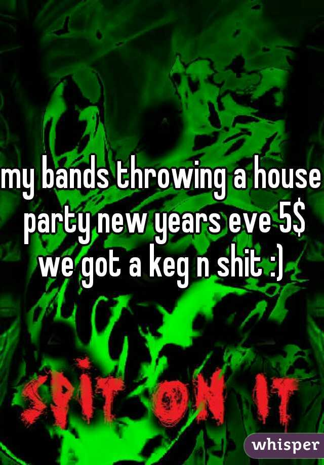 my bands throwing a house party new years eve 5$ we got a keg n shit :)