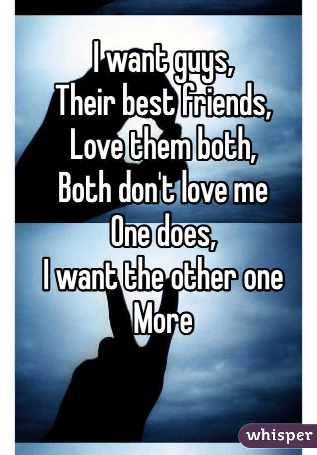 I want guys,  Their best friends,  Love them both,  Both don't love me One does,  I want the other one More