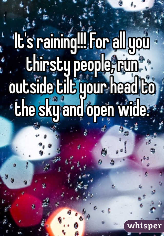 It's raining!!! For all you thirsty people, run outside tilt your head to the sky and open wide.