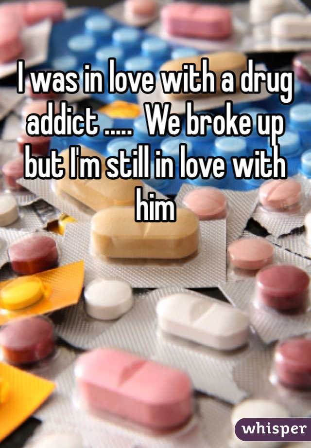 I was in love with a drug addict .....  We broke up but I'm still in love with him