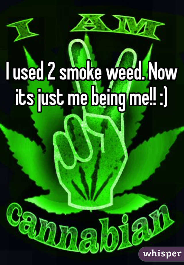 I used 2 smoke weed. Now its just me being me!! :)