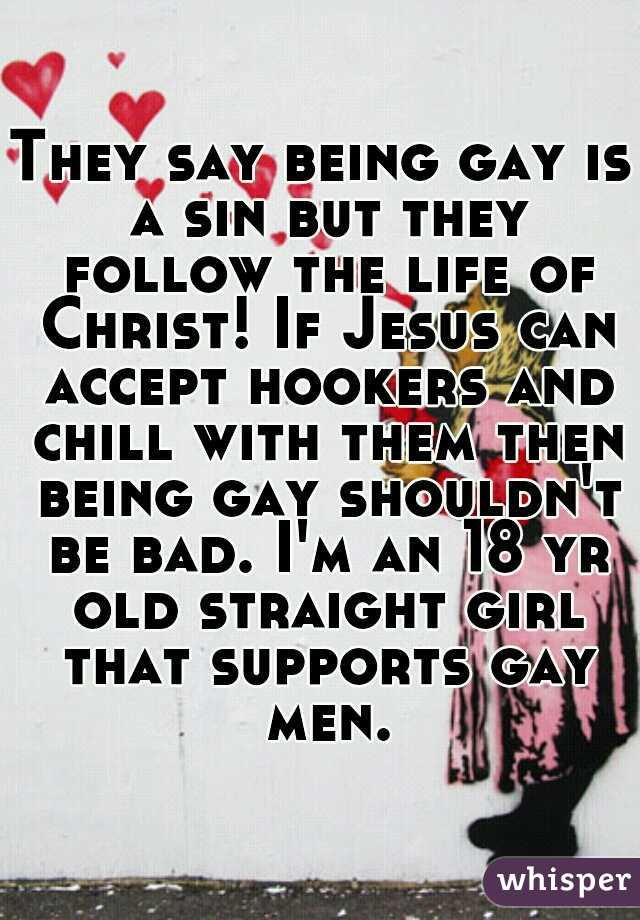 They say being gay is a sin but they follow the life of Christ! If Jesus can accept hookers and chill with them then being gay shouldn't be bad. I'm an 18 yr old straight girl that supports gay men.