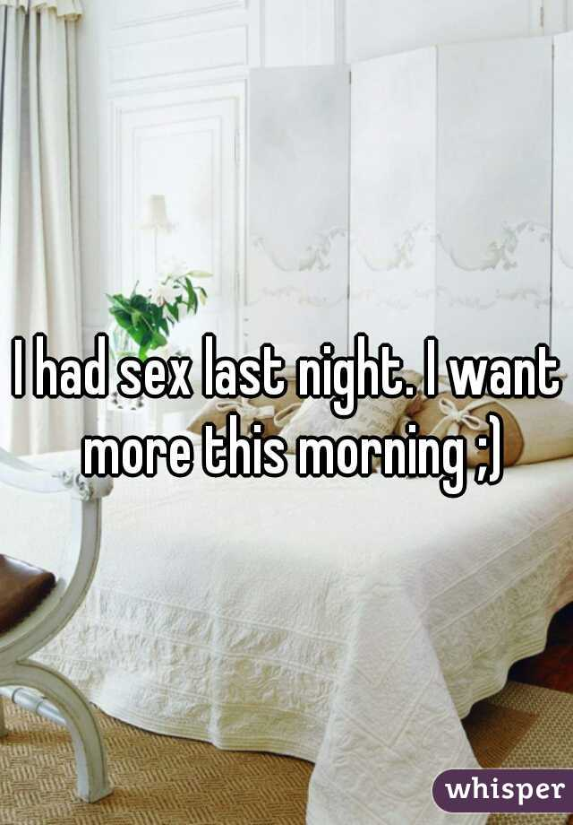 I had sex last night. I want more this morning ;)