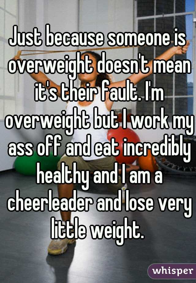Just because someone is overweight doesn't mean it's their fault. I'm overweight but I work my ass off and eat incredibly healthy and I am a cheerleader and lose very little weight.