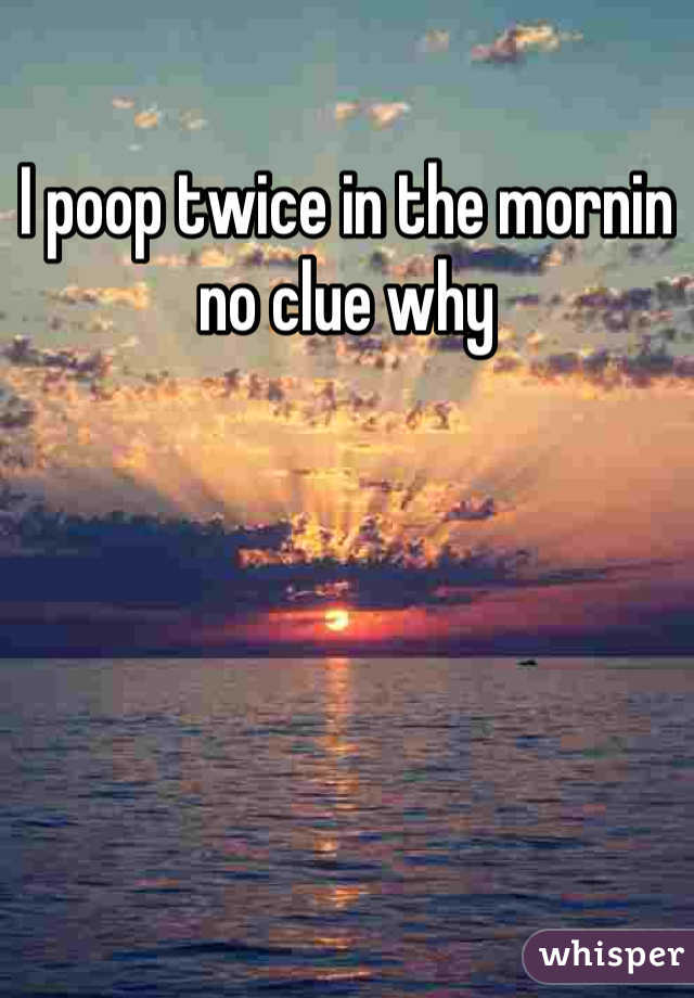 I poop twice in the mornin no clue why