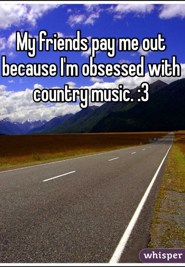 My friends pay me out because I'm obsessed with country music. :3