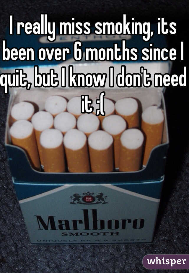 I really miss smoking, its been over 6 months since I quit, but I know I don't need it ;(