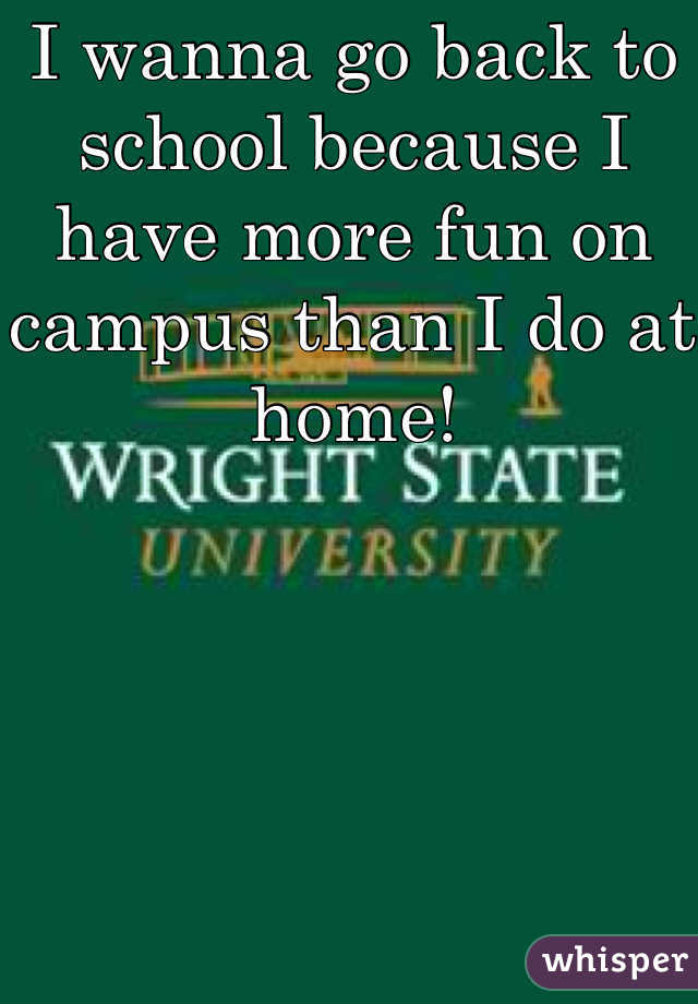 I wanna go back to school because I have more fun on campus than I do at home!