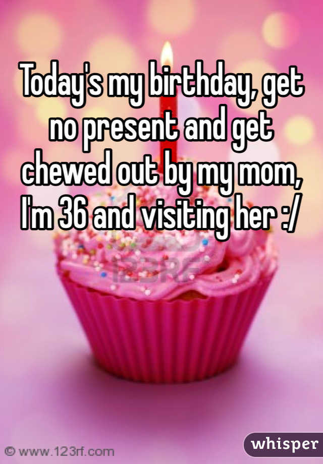 Today's my birthday, get no present and get chewed out by my mom, I'm 36 and visiting her :/