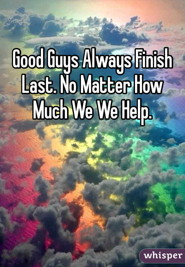 Good Guys Always Finish Last. No Matter How Much We We Help.
