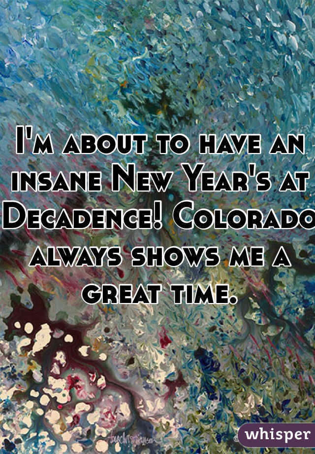 I'm about to have an insane New Year's at Decadence! Colorado always shows me a great time.