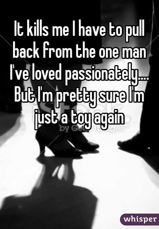 It kills me I have to pull back from the one man I've loved passionately.... But I'm pretty sure I'm just a toy again