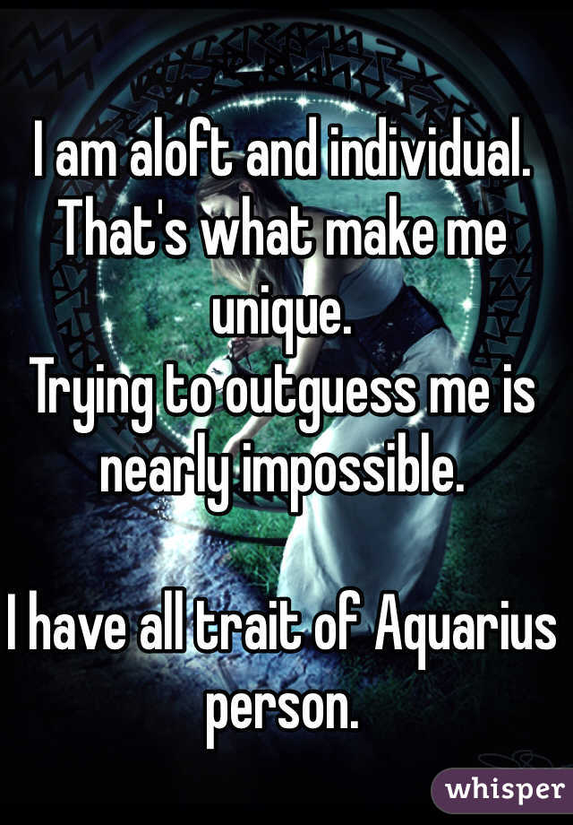 I am aloft and individual. That's what make me unique.  Trying to outguess me is nearly impossible.  I have all trait of Aquarius person.