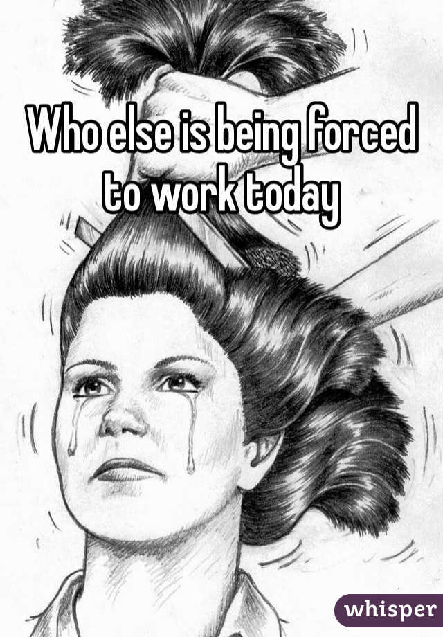 Who else is being forced to work today