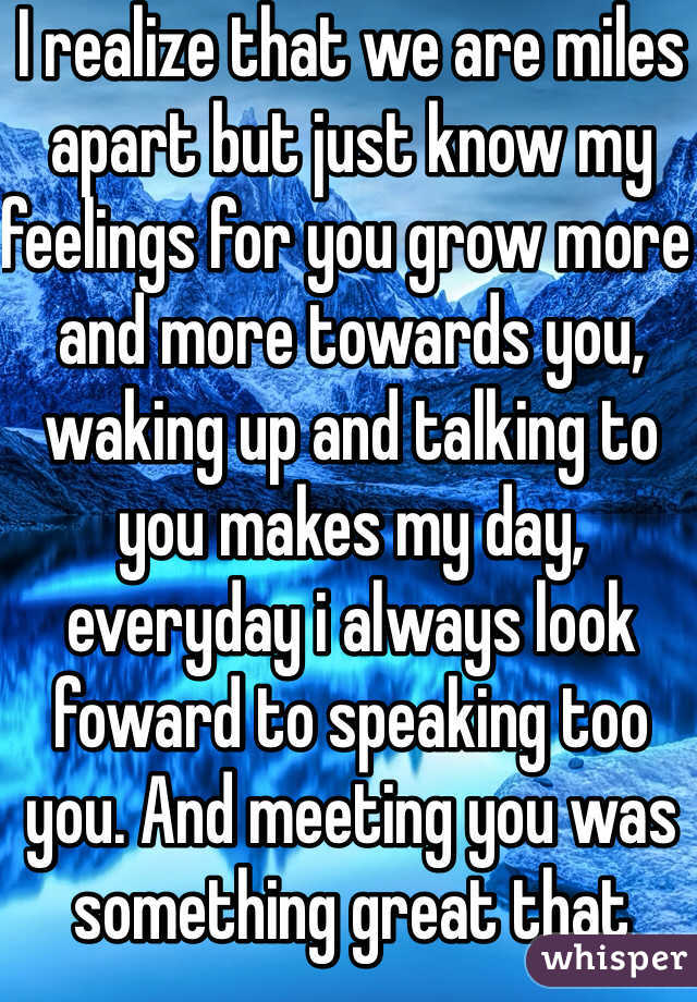 I realize that we are miles apart but just know my feelings for you grow more and more towards you, waking up and talking to you makes my day, everyday i always look foward to speaking too you. And meeting you was something great that happened in moi life but even know we are far apart you will always have a place in my heart <3