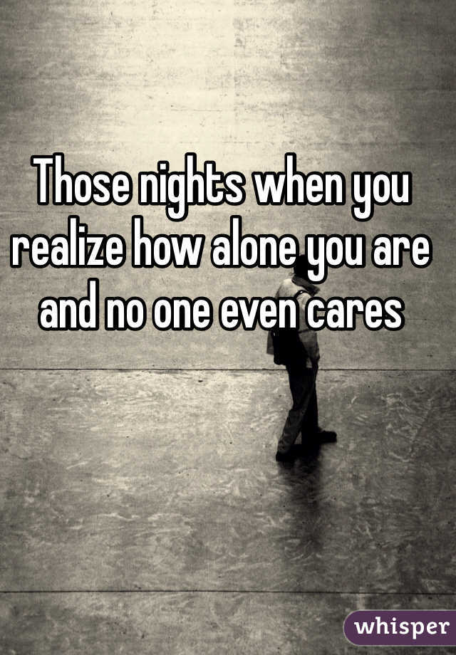 Those nights when you realize how alone you are and no one even cares