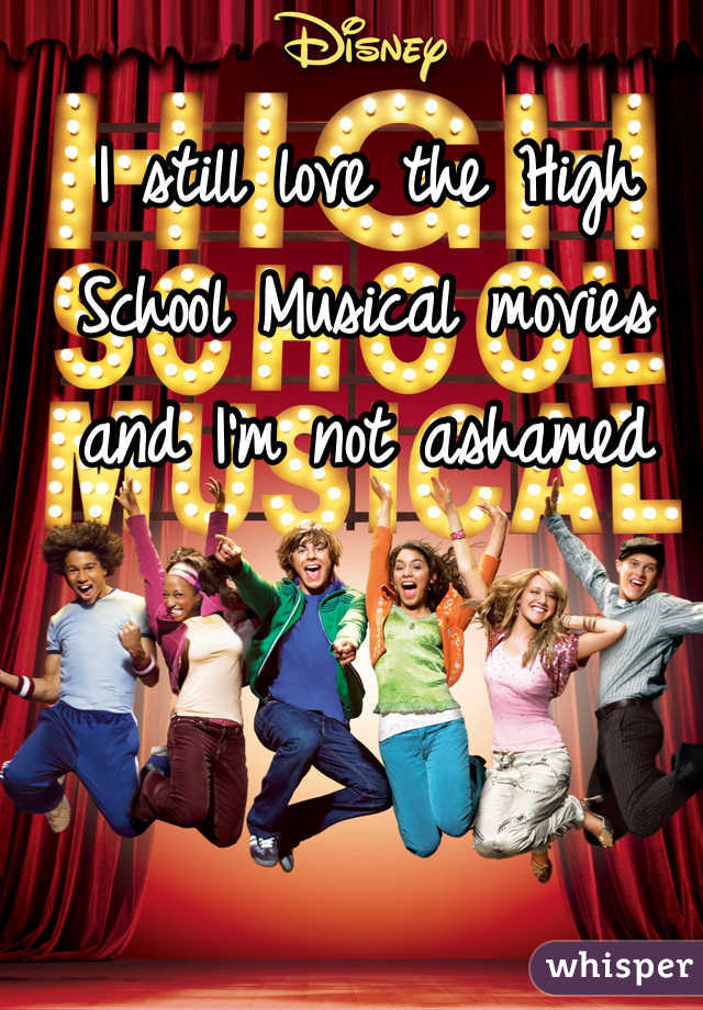 I still love the High School Musical movies and I'm not ashamed