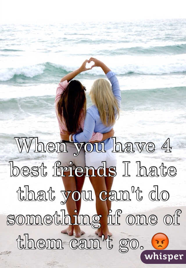 When you have 4 best friends I hate that you can't do something if one of them can't go. 😡