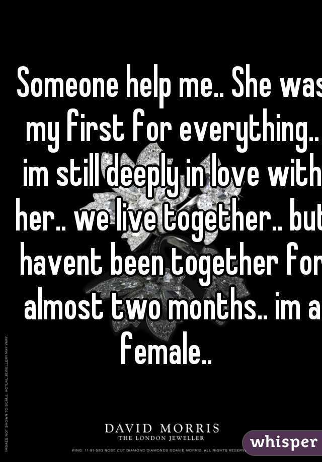 Someone help me.. She was my first for everything.. im still deeply in love with her.. we live together.. but havent been together for almost two months.. im a female..