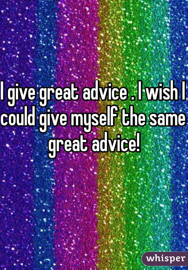 I give great advice . I wish I could give myself the same great advice!