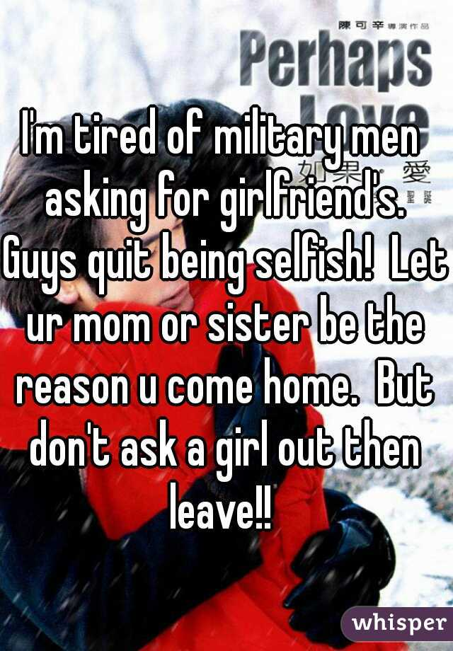 I'm tired of military men asking for girlfriend's. Guys quit being selfish!  Let ur mom or sister be the reason u come home.  But don't ask a girl out then leave!!