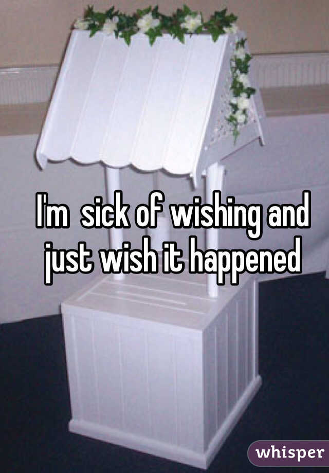 I'm  sick of wishing and just wish it happened