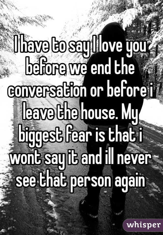 I have to say I love you before we end the conversation or before i leave the house. My biggest fear is that i wont say it and ill never see that person again