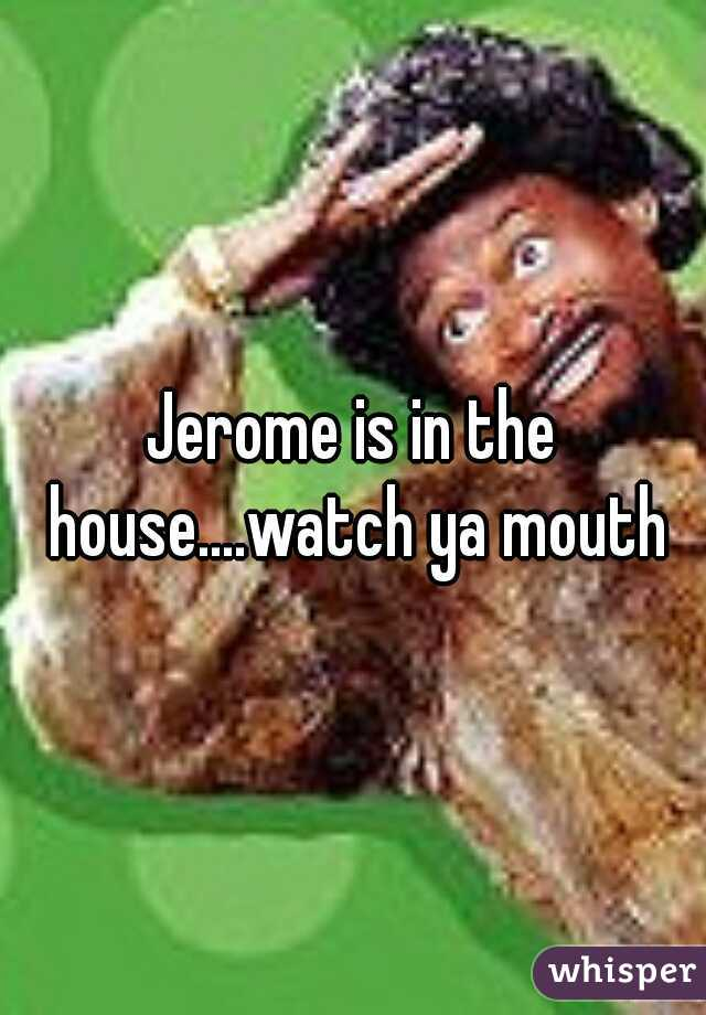 Jerome is in the house....watch ya mouth