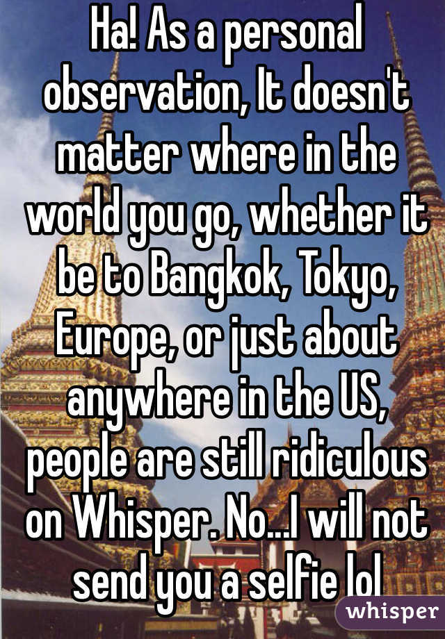 Ha! As a personal observation, It doesn't matter where in the world you go, whether it be to Bangkok, Tokyo, Europe, or just about anywhere in the US,  people are still ridiculous on Whisper. No...I will not send you a selfie lol