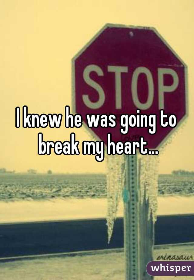 I knew he was going to break my heart...