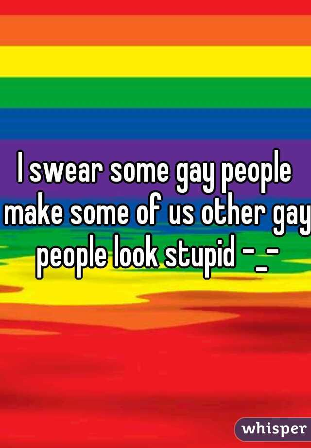 I swear some gay people make some of us other gay people look stupid -_-