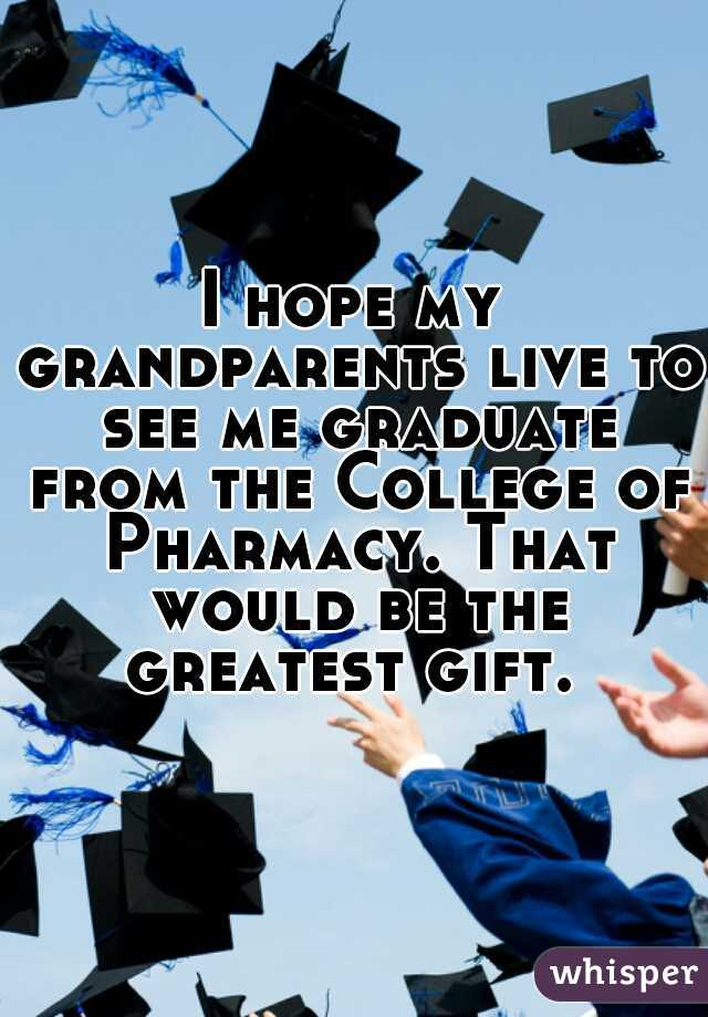 I hope my grandparents live to see me graduate from the College of Pharmacy. That would be the greatest gift.