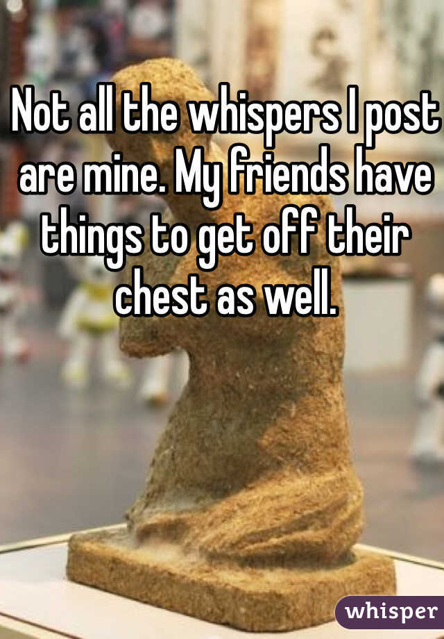 Not all the whispers I post are mine. My friends have things to get off their chest as well.