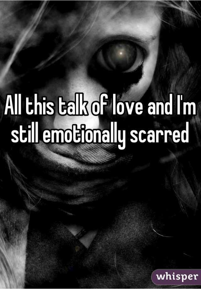 All this talk of love and I'm still emotionally scarred