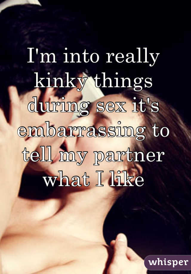 I'm into really kinky things during sex it's embarrassing to tell my partner what I like