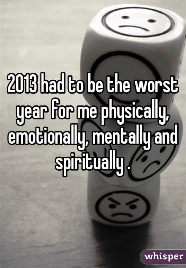 2013 had to be the worst year for me physically, emotionally, mentally and spiritually .