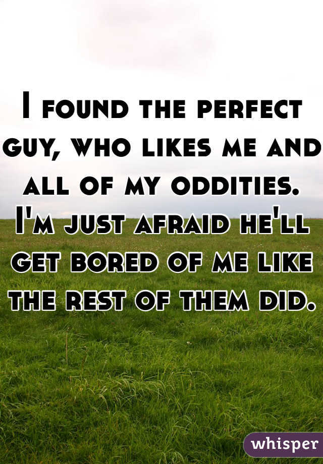 I found the perfect guy, who likes me and all of my oddities. I'm just afraid he'll get bored of me like the rest of them did.