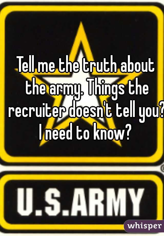 Tell me the truth about the army. Things the recruiter doesn't tell you? I need to know?