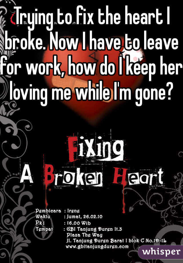 Trying to fix the heart I broke. Now I have to leave for work, how do I keep her loving me while I'm gone?