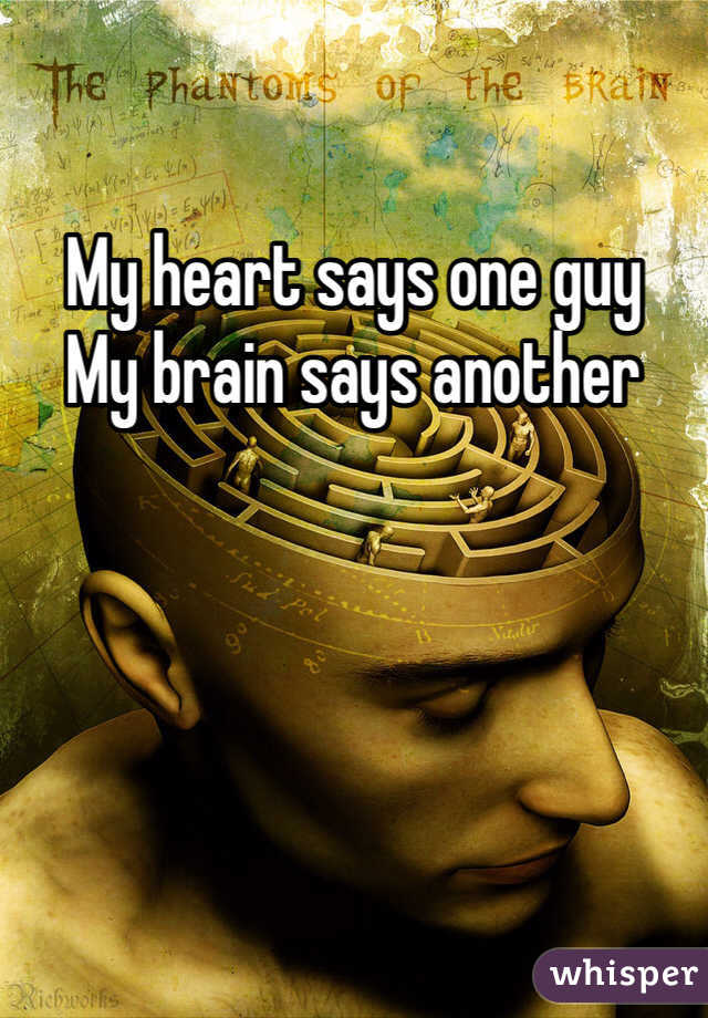 My heart says one guy My brain says another